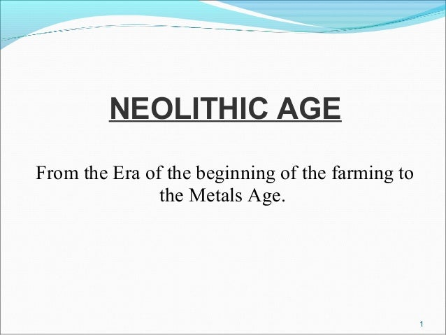 NEOLITHIC AGE From the Era of the beginning of the farming to the Metals Age. 1