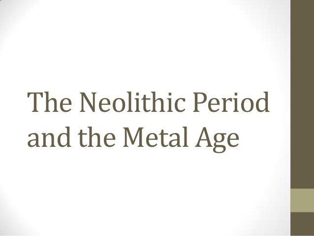 The Neolithic Period and the Metal Age