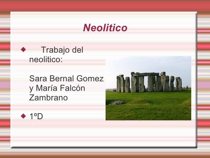 Neolitico <ul><li>Trabajo del neolitico:  Sara Bernal Gomez y María Falcón Zambrano  </li></ul><ul><li>1ºD </li></ul>