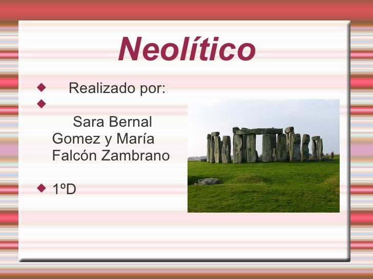 Neolítico <ul><li>Realizado por:  </li></ul><ul><li>Sara Bernal Gomez y María Falcón Zambrano  </li></ul><ul><li>1ºD </li>...