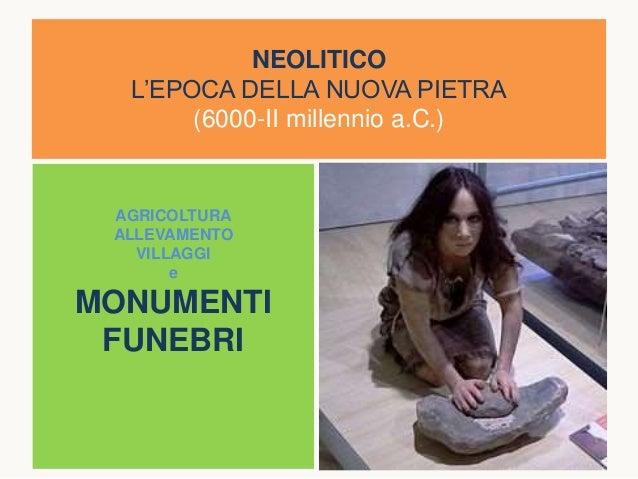 NEOLITICO L'EPOCA DELLA NUOVA PIETRA (6000-II millennio a.C.) AGRICOLTURA ALLEVAMENTO VILLAGGI e MONUMENTI FUNEBRI