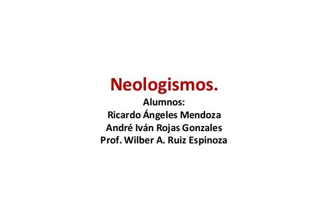 Neologismos.          Alumnos: Ricardo Ángeles Mendoza André Iván Rojas GonzalesProf. Wilber A. Ruiz Espinoza