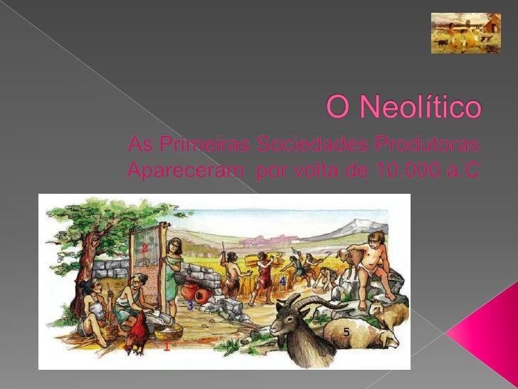 O Neolítico<br />As Primeiras Sociedades Produtoras<br />Apareceram  por volta de 10.000 a.C<br />