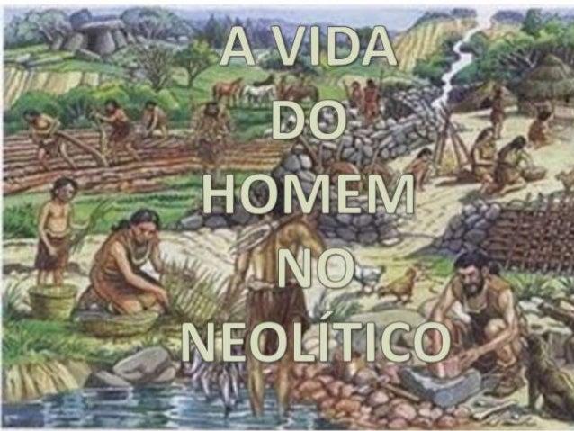  O Neolítico é o último período da Idade da  Pedra e caracteriza-se por uma profunda  mudança.  Neolítico  O que é o Neo...
