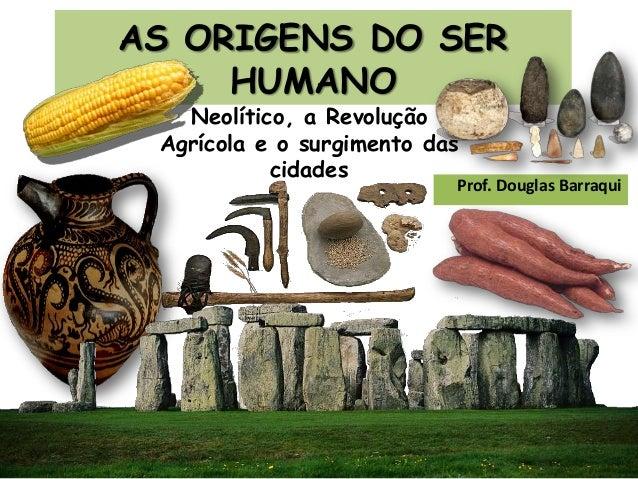AS ORIGENS DO SER HUMANO Prof. Douglas Barraqui Neolítico, a Revolução Agrícola e o surgimento das cidades