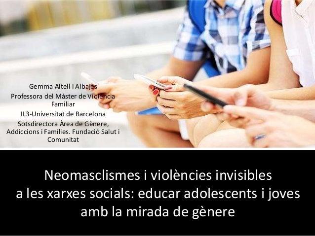 Neomasclismes i violències invisibles a les xarxes socials: educar adolescents i joves amb la mirada de gènere Gemma Altel...