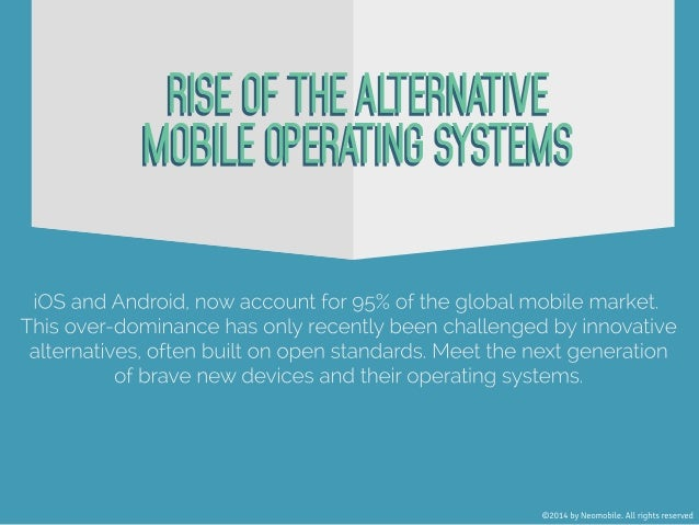 RISE OF THE ALTERNATIVE MOBILE OPERATING SYSTEMS. iOS and Android, now account for 95% of the global mobile market. This o...