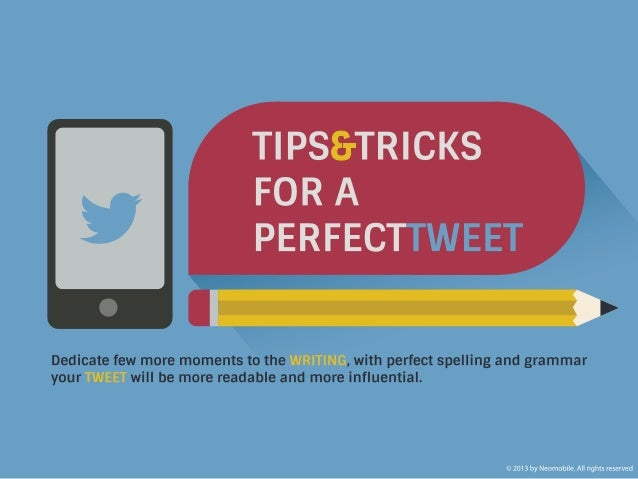 TIPS & TRICKS FOR A PERFECT TWEET. Dedicate few more moments to the writing, with perfect spelling and grammar your tweet ...