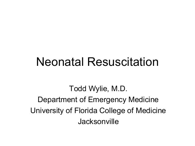Neonatal Resuscitation Todd Wylie, M.D. Department of Emergency Medicine University of Florida College of Medicine Jackson...
