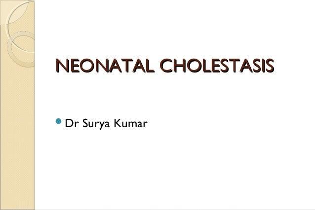 NEONATAL CHOLESTASISNEONATAL CHOLESTASIS Dr Surya Kumar
