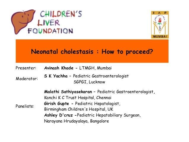 Neonatal cholestasis : How to proceed? Presenter:  Avinash Khade - LTMGH, Mumbai  Moderator:  S K Yachha – Pediatric Gastr...