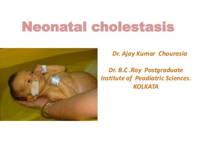 Neonatal cholestasis Dr. Ajay Kumar Chourasia Dr. B.C .Roy Postgraduate Institute of Peadiatric Sciences. KOLKATA