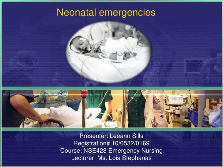 Neonatal emergencies      Presenter: Leeann Sills    Registration# 10/0532/0169Course: NSE428 Emergency Nursing   Lecturer...