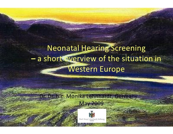 Neonatal Hearing Screening a short overview of the situation in          Western Europe  Dr. Dr. h.c. Monika Lehnhardt, Ge...