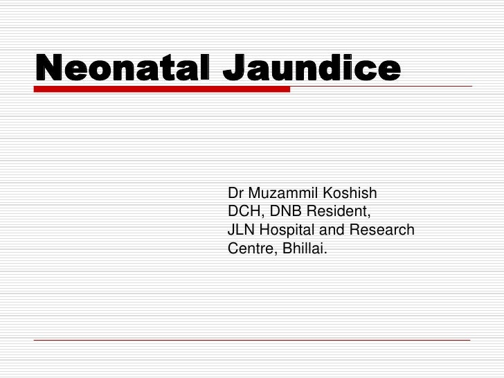 Neonatal Jaundice        Dr Muzammil Koshish        DCH, DNB Resident,        JLN Hospital and Research        Centre, Bhi...
