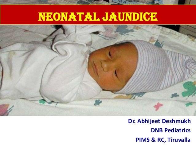 Neonatal Jaundice Dr. Abhijeet Deshmukh DNB Pediatrics PIMS & RC, Tiruvalla