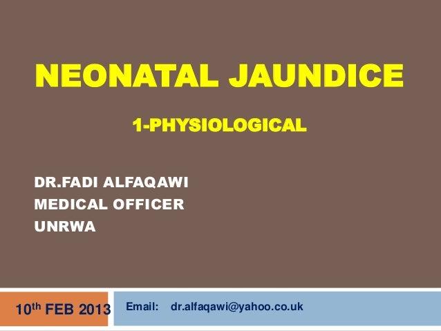 DR.FADI ALFAQAWIMEDICAL OFFICERUNRWA10th FEB 2013NEONATAL JAUNDICE1-PHYSIOLOGICALEmail: dr.alfaqawi@yahoo.co.uk