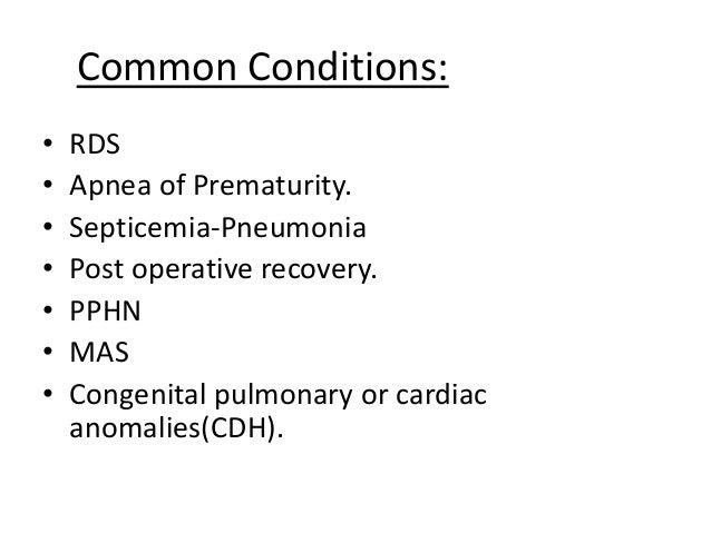 Common Conditions: • RDS • Apnea of Prematurity. • Septicemia-Pneumonia • Post operative recovery. • PPHN • MAS • Congenit...