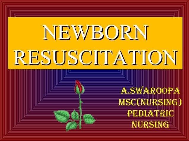NEWBORNNEWBORN RESUSCITATIONRESUSCITATION A.SWAROOPA MSC(NURSING) PEDIATRIC NURSING
