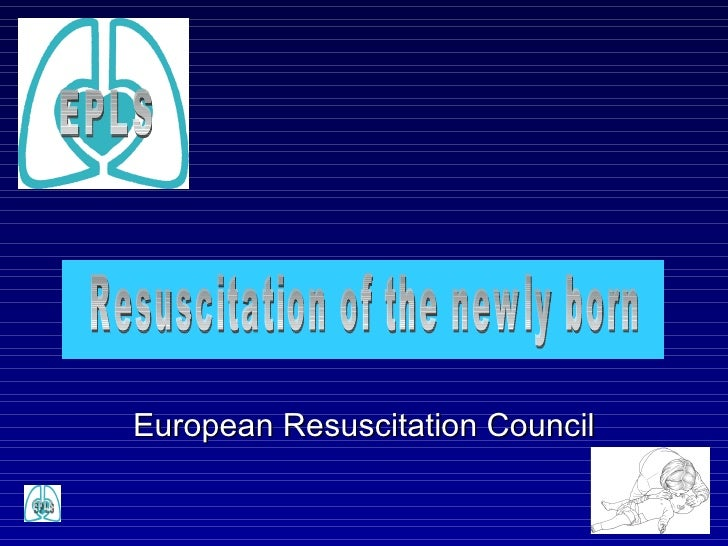 Resuscitation of the newly born European Resuscitation Council EPLS