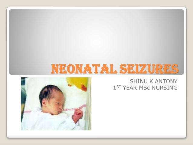 NEONATAL SEIZURES SHINU K ANTONY 1ST YEAR MSc NURSING