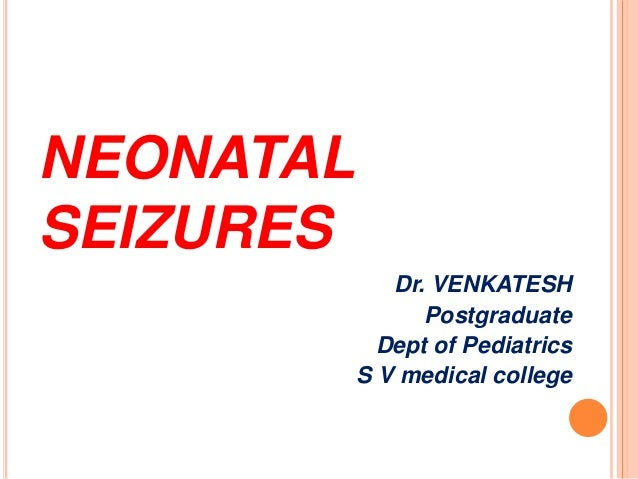 NEONATAL SEIZURES Dr. VENKATESH Postgraduate Dept of Pediatrics S V medical college