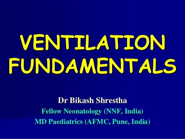 VENTILATION FUNDAMENTALS Dr Bikash Shrestha Fellow Neonatology (NNF, India) MD Paediatrics (AFMC, Pune, India)
