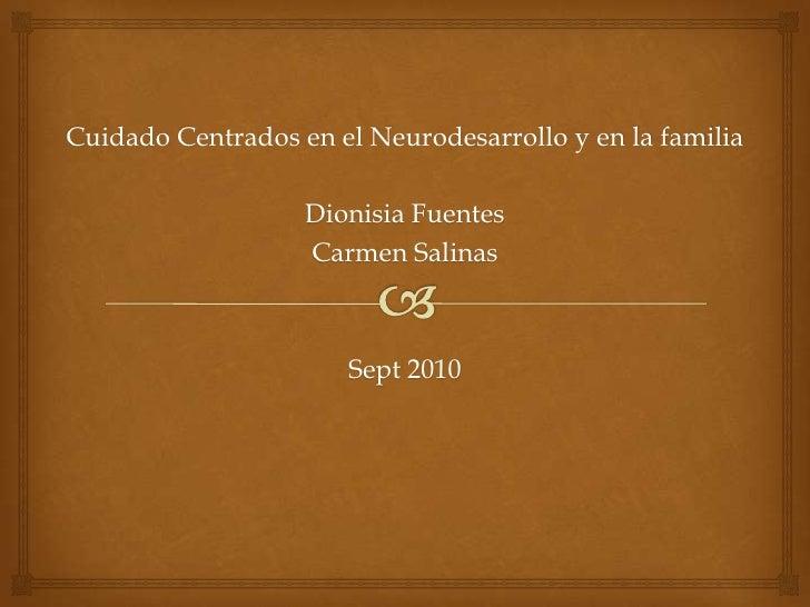 Cuidado Centrados en el Neurodesarrollo y en la familia<br />Dionisia Fuentes<br />Carmen Salinas<br />Sept 2010<br />