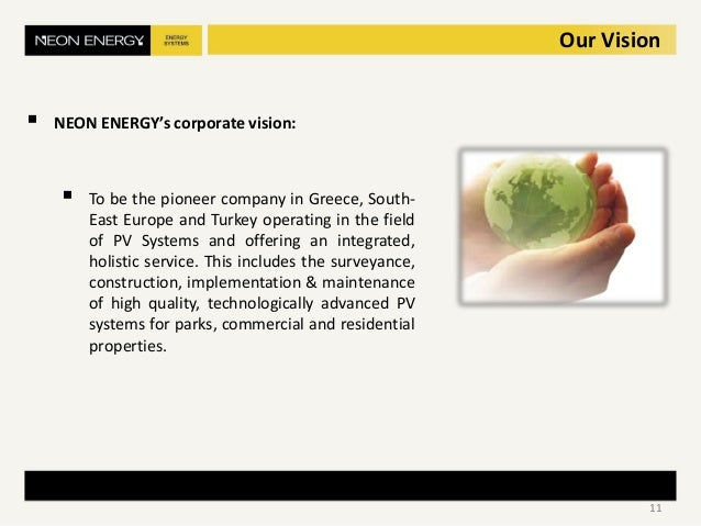 Our Vision  NEON ENERGY's corporate vision:  To be the pioneer company in Greece, South- East Europe and Turkey operatin...