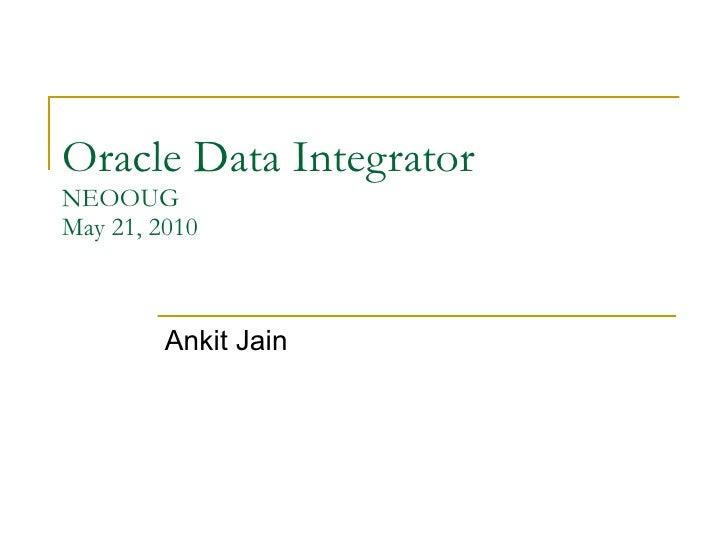Oracle Data Integrator NEOOUG May 21, 2010 Ankit Jain