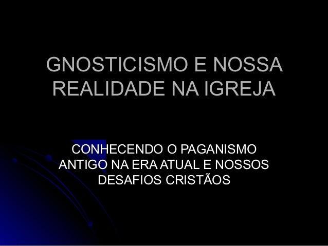 GNOSTICISMO E NOSSAGNOSTICISMO E NOSSA REALIDADE NA IGREJAREALIDADE NA IGREJA CONHECENDO O PAGANISMOCONHECENDO O PAGANISMO...