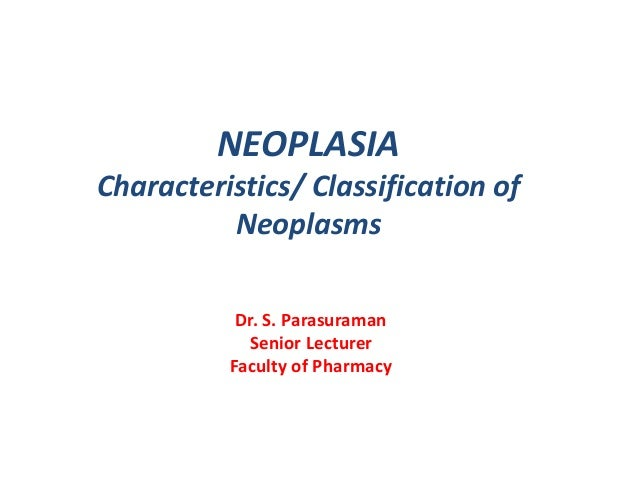 NEOPLASIA Characteristics/ Classification of Neoplasms Dr. S. Parasuraman Senior Lecturer Faculty of Pharmacy