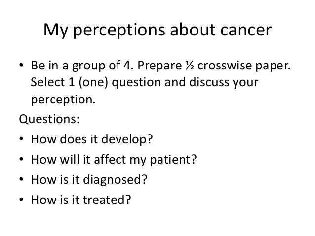 My perceptions about cancer • Be in a group of 4. Prepare ½ crosswise paper. Select 1 (one) question and discuss your perc...