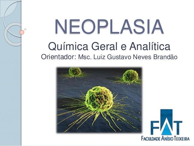NEOPLASIA Química Geral e Analítica Orientador: Msc. Luiz Gustavo Neves Brandão