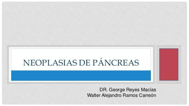 NEOPLASIAS DE PÁNCREAS DR. George Reyes Macías Walter Alejandro Ramos Carreón
