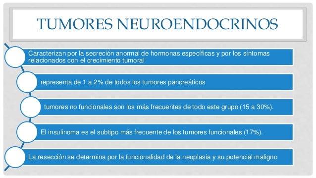 TUMORES NEUROENDOCRINOS Caracterizan por la secreción anormal de hormonas específicas y por los síntomas relacionados con ...