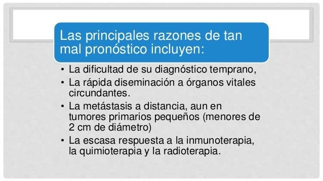 Las principales razones de tan mal pronóstico incluyen: • La dificultad de su diagnóstico temprano, • La rápida diseminaci...
