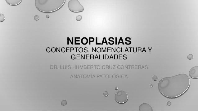 NEOPLASIAS CONCEPTOS, NOMENCLATURA Y GENERALIDADES DR. LUIS HUMBERTO CRUZ CONTRERAS ANATOMÍA PATOLÓGICA