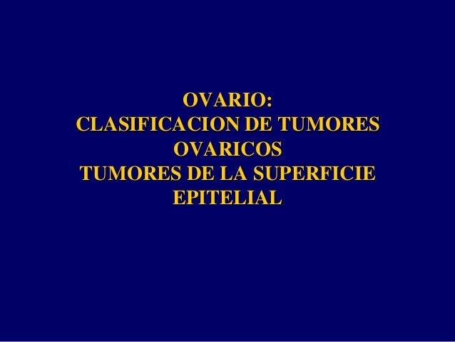 OVARIO: CLASIFICACION DE TUMORES OVARICOS TUMORES DE LA SUPERFICIE EPITELIAL