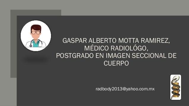GASPAR ALBERTO MOTTA RAMIREZ, MÉDICO RADIOLÓGO, POSTGRADO EN IMAGEN SECCIONAL DE CUERPO radbody2013@yahoo.com.mx