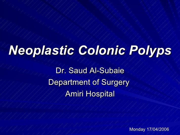 Neoplastic Colonic Polyps Dr. Saud Al-Subaie Department of Surgery  Amiri Hospital Monday 17/04/2006