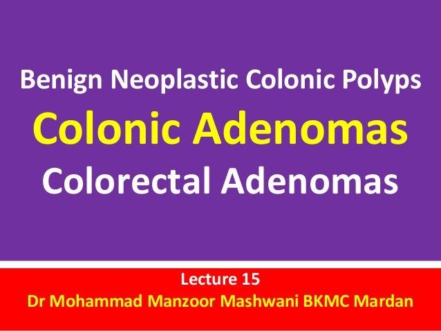 Benign Neoplastic Colonic Polyps  Colonic Adenomas Colorectal Adenomas  Lecture 15 Dr Mohammad Manzoor Mashwani BKMC Marda...
