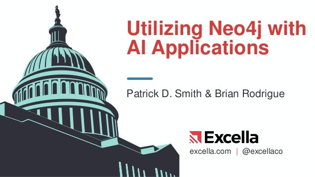 excella.com | @excellaco Utilizing Neo4j with AI Applications Patrick D. Smith & Brian Rodrigue