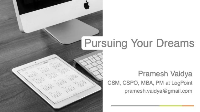 Pramesh Vaidya CSM, CSPO, MBA, PM at LogPoint pramesh.vaidya@gmail.com Pursuing Your Dreams