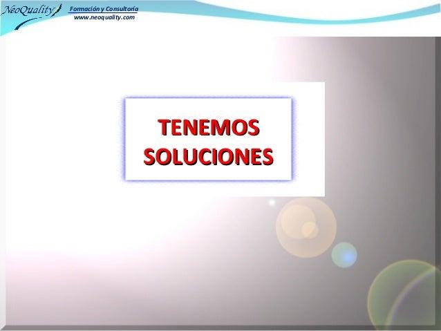 Formación y Consultoría www.neoquality.com                           TENEMOS                          SOLUCIONES