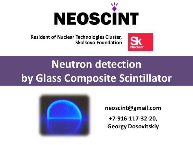 Resident of Nuclear Technologies Cluster,Skolkovo FoundationNeutron detectionby Glass Composite Scintillatorneoscint@gmail...