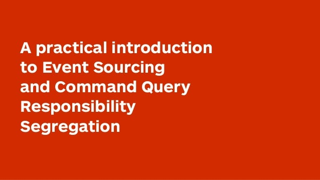A practical introduction to Event Sourcing and Command Query Responsibility Segregation