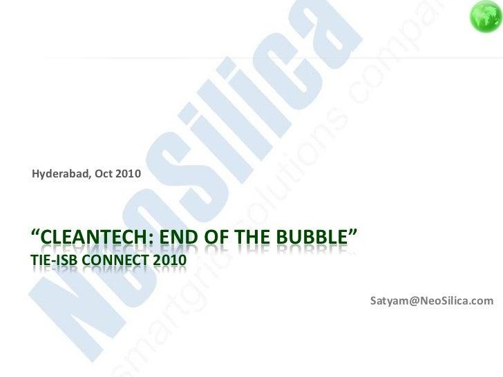 """Hyderabad, Oct 2010""""CLEANTECH: END OF THE BUBBLE""""TIE-ISB CONNECT 2010                                 Satyam@NeoSilica.com"""