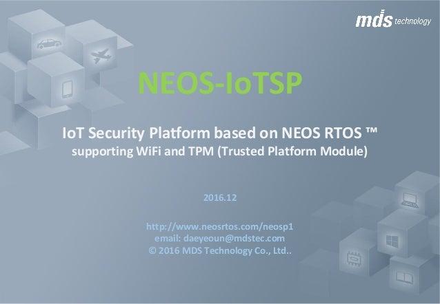NEOS-IoTSP IoTSecurityPlatformbasedonNEOSRTOS™ supportingWiFiandTPM(TrustedPlatformModule) 2016.12 http://www...