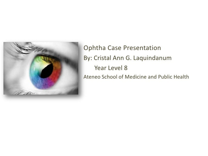 Ophtha Case Presentation<br />By: Cristal Ann G. Laquindanum<br />       Year Level 8 <br />Ateneo School of Medicine and ...